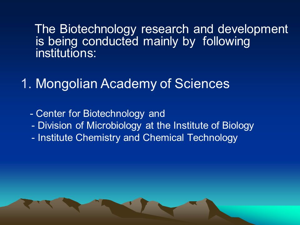 The Biotechnology research and development is being conducted mainly by following institutions: 1.Mongolian Academy of Sciences - Center for Biotechno