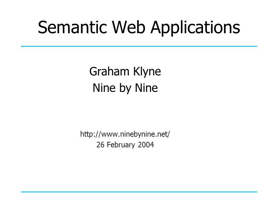Semantic Web Applications Graham Klyne Nine by Nine http://www.ninebynine.net/ 26 February 2004