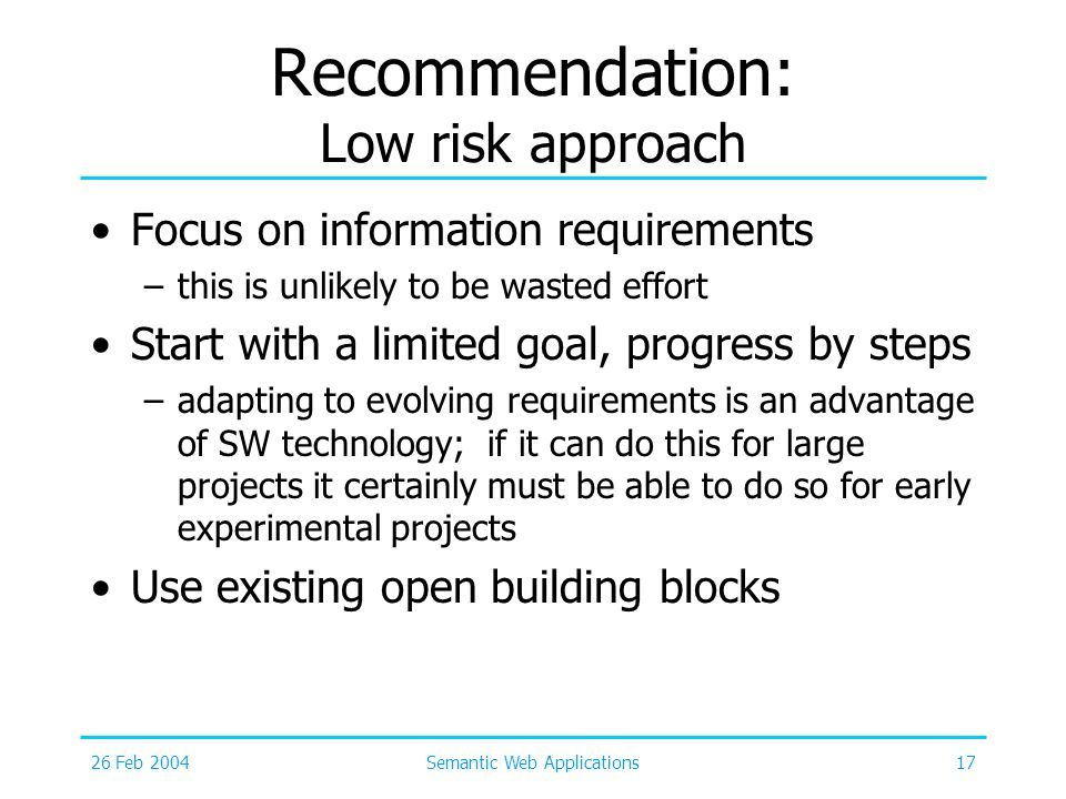 26 Feb 2004Semantic Web Applications17 Recommendation: Low risk approach Focus on information requirements –this is unlikely to be wasted effort Start