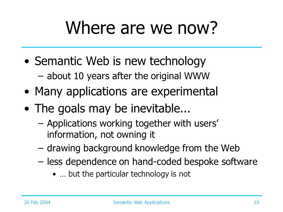 26 Feb 2004Semantic Web Applications19 Where are we now? Semantic Web is new technology –about 10 years after the original WWW Many applications are e