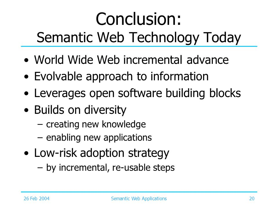 26 Feb 2004Semantic Web Applications20 Conclusion: Semantic Web Technology Today World Wide Web incremental advance Evolvable approach to information