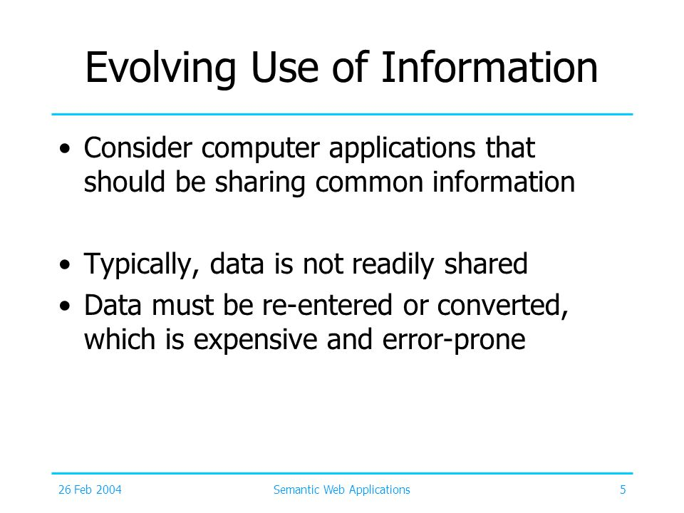 26 Feb 2004Semantic Web Applications5 Evolving Use of Information Consider computer applications that should be sharing common information Typically,