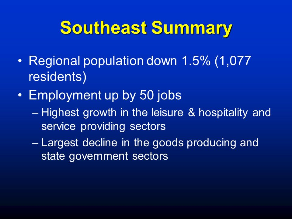 Southeast Summary Regional population down 1.5% (1,077 residents) Employment up by 50 jobs –Highest growth in the leisure & hospitality and service pr
