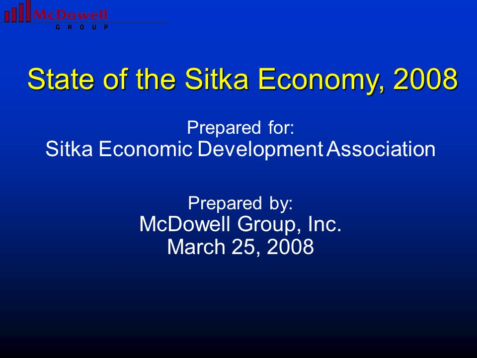 Prepared for: Sitka Economic Development Association Prepared by: McDowell Group, Inc. March 25, 2008 State of the Sitka Economy, 2008