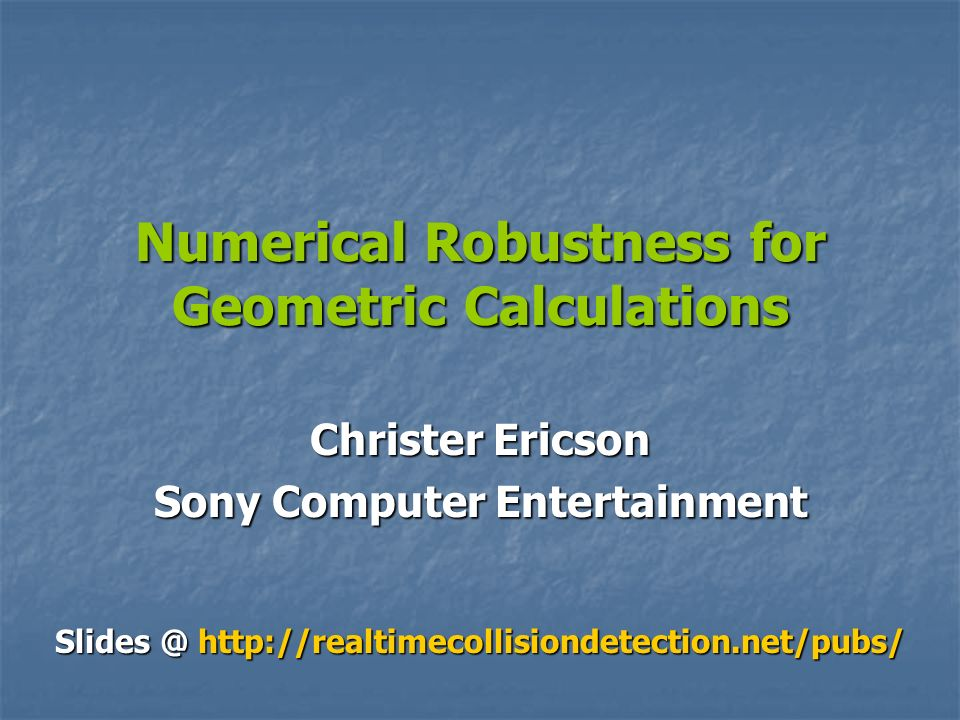 Numerical Robustness for Geometric Calculations Christer Ericson Sony Computer Entertainment Slides @ http://realtimecollisiondetection.net/pubs/