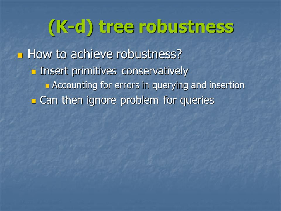 (K-d) tree robustness How to achieve robustness? How to achieve robustness? Insert primitives conservatively Insert primitives conservatively Accounti
