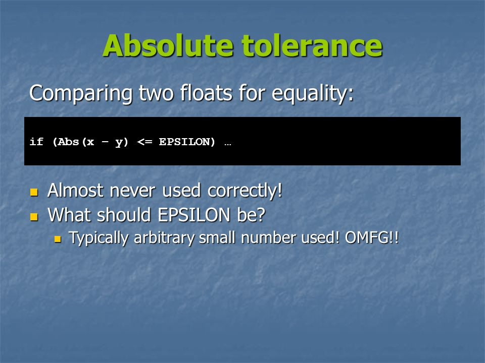 Absolute tolerance Almost never used correctly! Almost never used correctly! What should EPSILON be? What should EPSILON be? Typically arbitrary small
