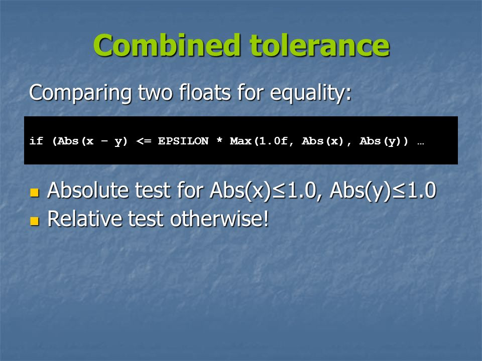 Combined tolerance Comparing two floats for equality: Absolute test for Abs(x)1.0, Abs(y)1.0 Absolute test for Abs(x)1.0, Abs(y)1.0 Relative test othe