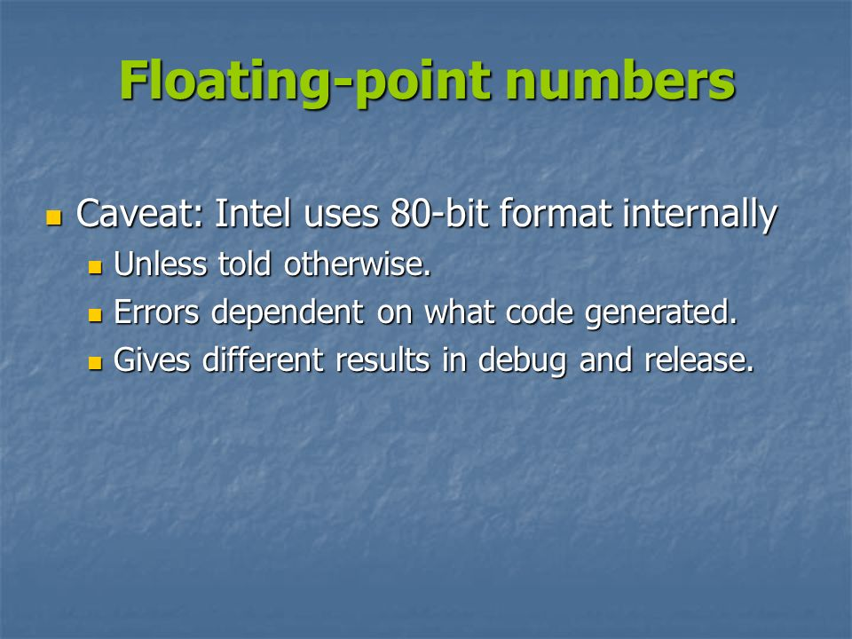 Floating-point numbers Caveat: Intel uses 80-bit format internally Caveat: Intel uses 80-bit format internally Unless told otherwise. Unless told othe