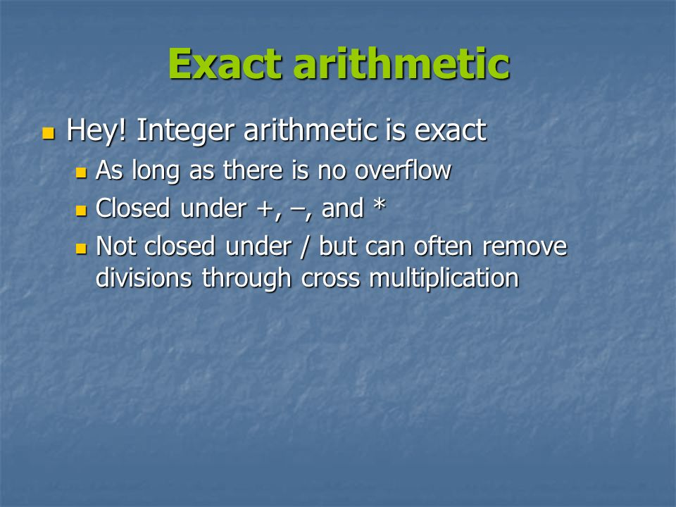 Exact arithmetic Hey! Integer arithmetic is exact Hey! Integer arithmetic is exact As long as there is no overflow As long as there is no overflow Clo