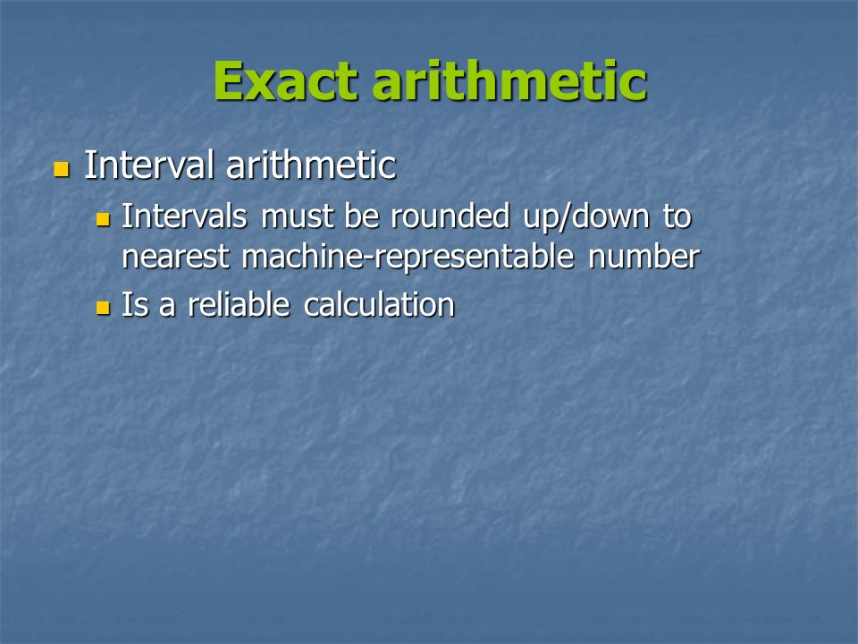 Exact arithmetic Interval arithmetic Interval arithmetic Intervals must be rounded up/down to nearest machine-representable number Intervals must be r