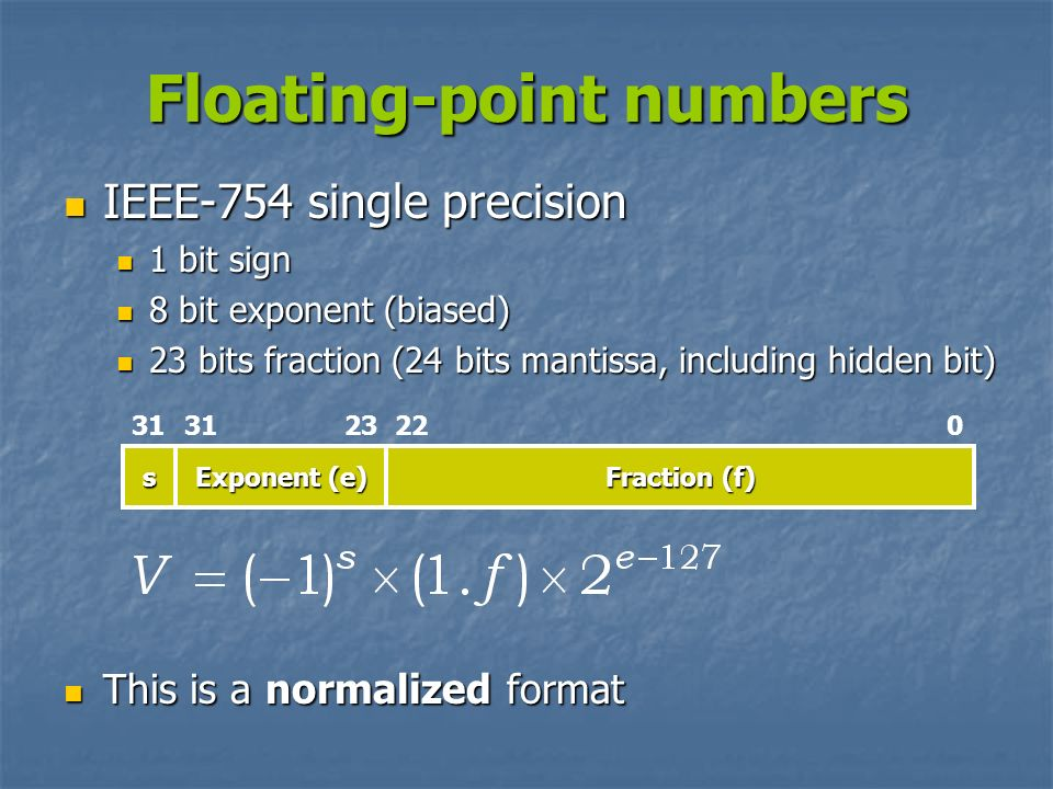 Floating-point numbers IEEE-754 single precision IEEE-754 single precision 1 bit sign 1 bit sign 8 bit exponent (biased) 8 bit exponent (biased) 23 bi