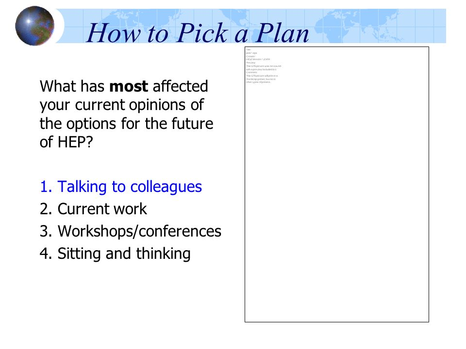 How to Pick a Plan What has most affected your current opinions of the options for the future of HEP? 1. Talking to colleagues 2. Current work 3. Work