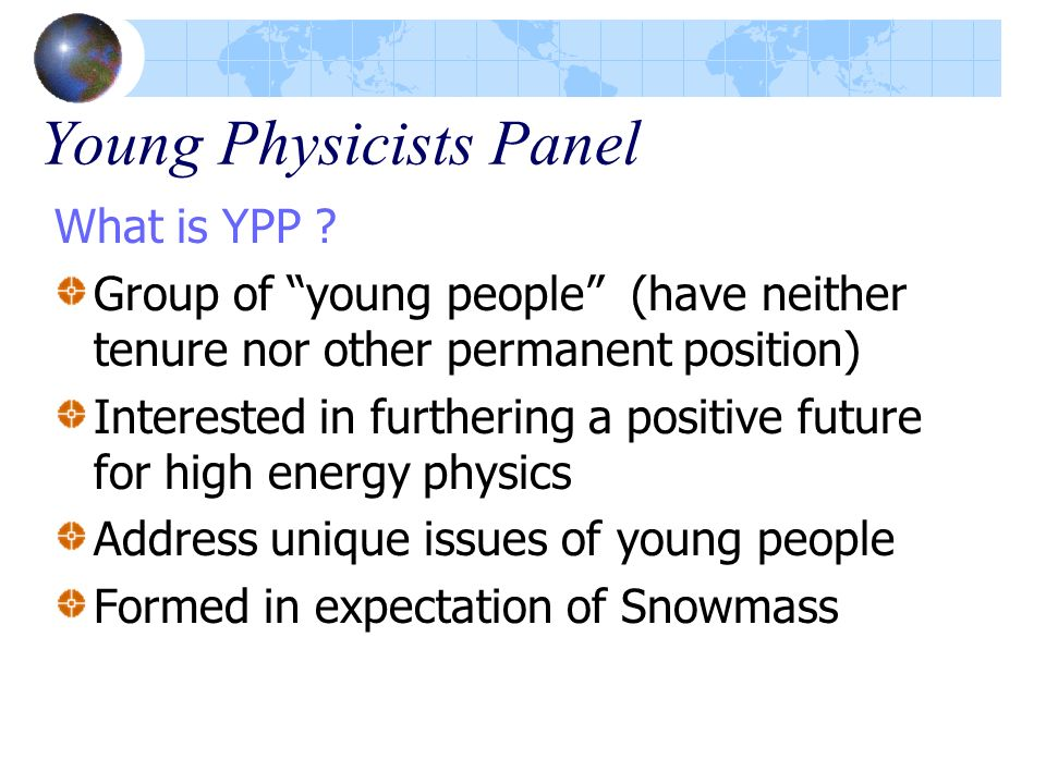 Young Physicists Panel What is YPP ? Group of young people (have neither tenure nor other permanent position) Interested in furthering a positive futu