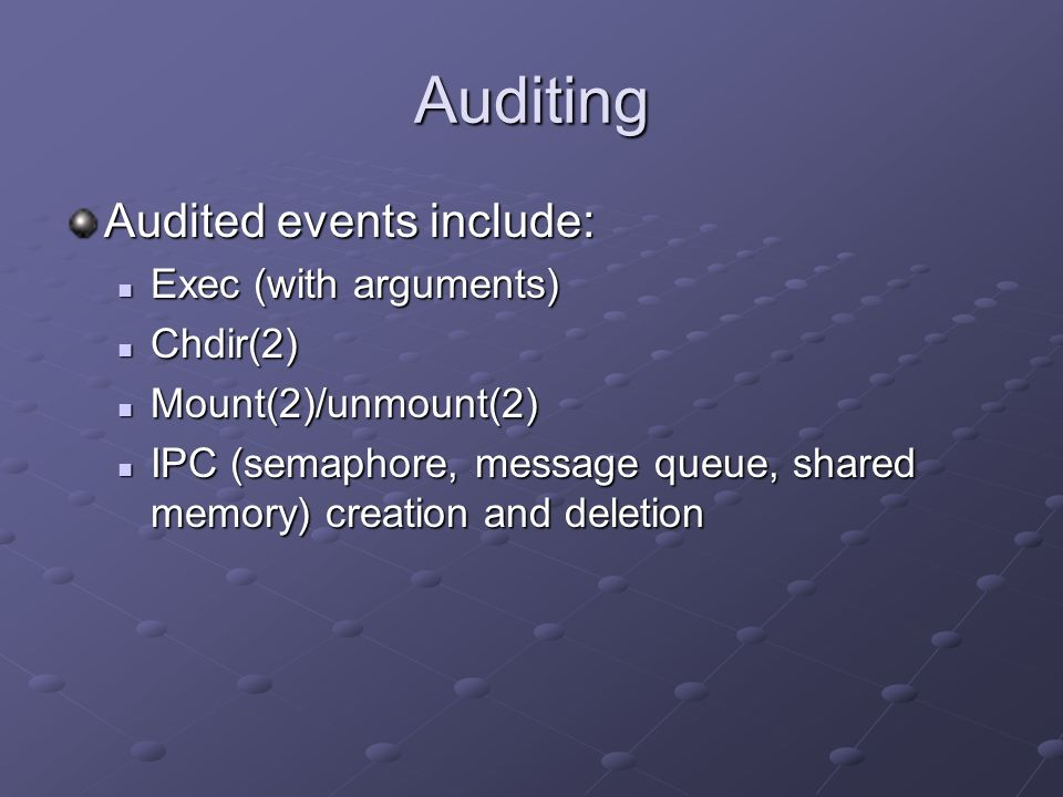 Auditing Audited events include: Exec (with arguments) Exec (with arguments) Chdir(2) Chdir(2) Mount(2)/unmount(2) Mount(2)/unmount(2) IPC (semaphore,