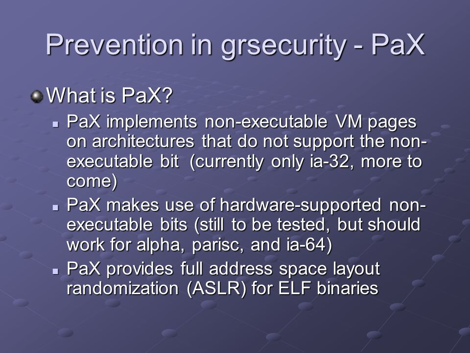 Prevention in grsecurity - PaX What is PaX? PaX implements non-executable VM pages on architectures that do not support the non- executable bit (curre