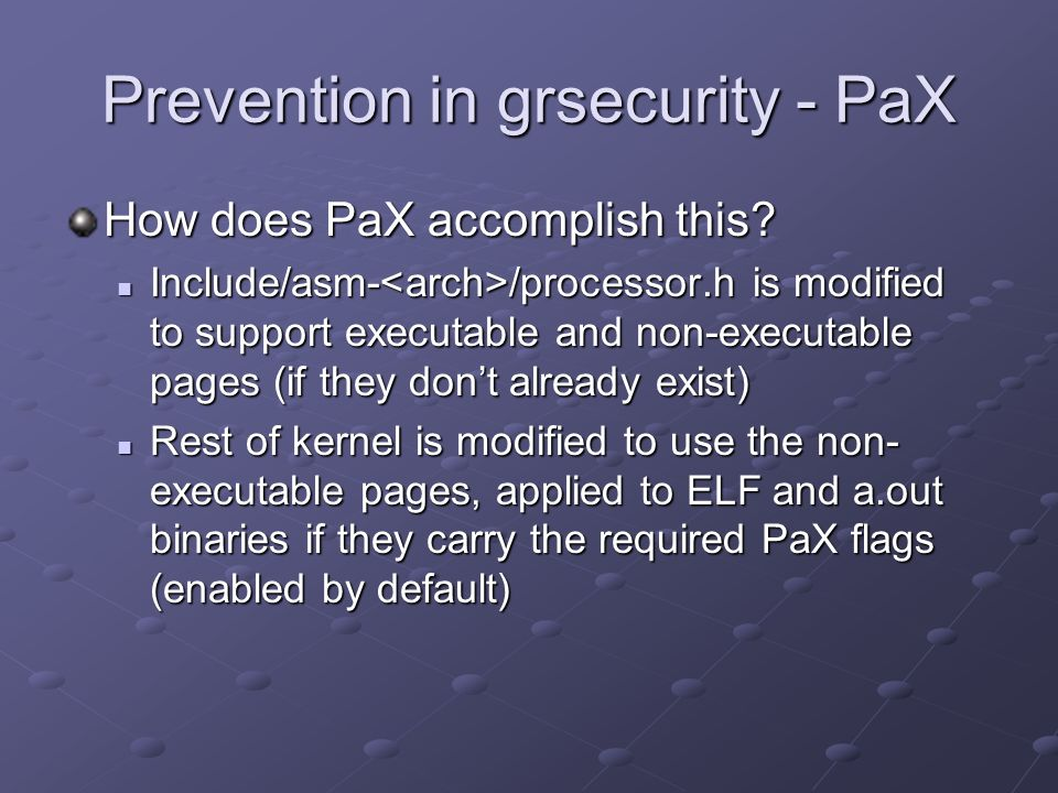 Prevention in grsecurity - PaX How does PaX accomplish this? Include/asm- /processor.h is modified to support executable and non-executable pages (if