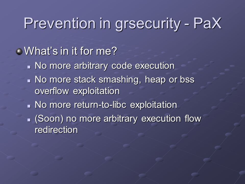 Prevention in grsecurity - PaX Whats in it for me? No more arbitrary code execution No more arbitrary code execution No more stack smashing, heap or b