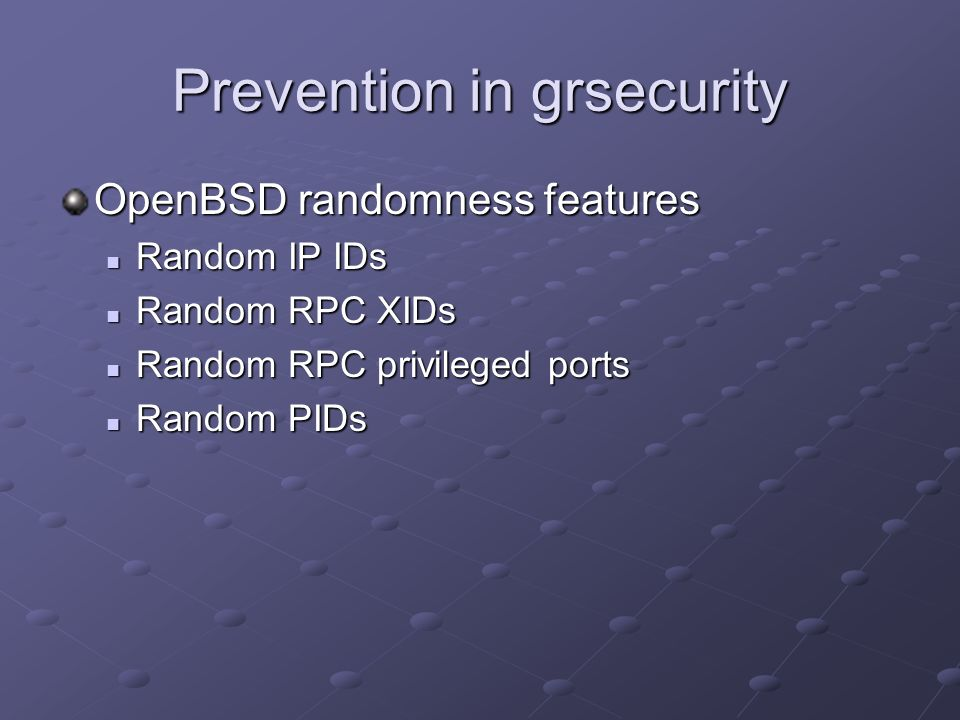 Prevention in grsecurity OpenBSD randomness features Random IP IDs Random IP IDs Random RPC XIDs Random RPC XIDs Random RPC privileged ports Random RP