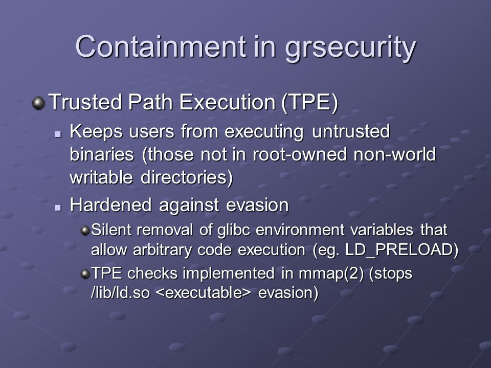 Trusted Path Execution (TPE) Keeps users from executing untrusted binaries (those not in root-owned non-world writable directories) Keeps users from e