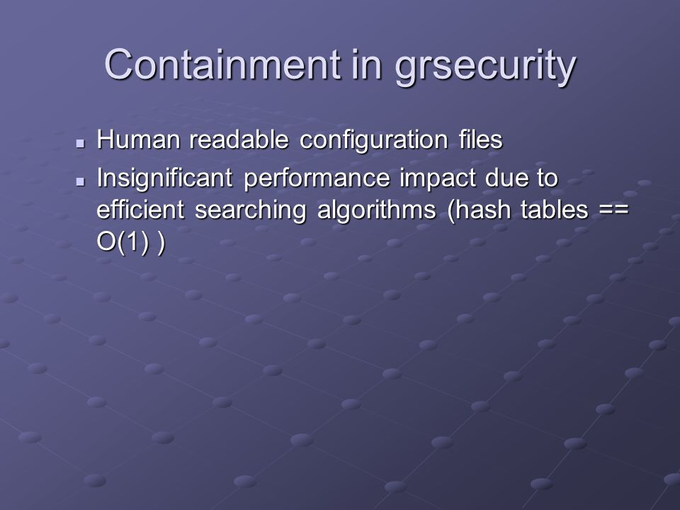 Containment in grsecurity Human readable configuration files Human readable configuration files Insignificant performance impact due to efficient sear