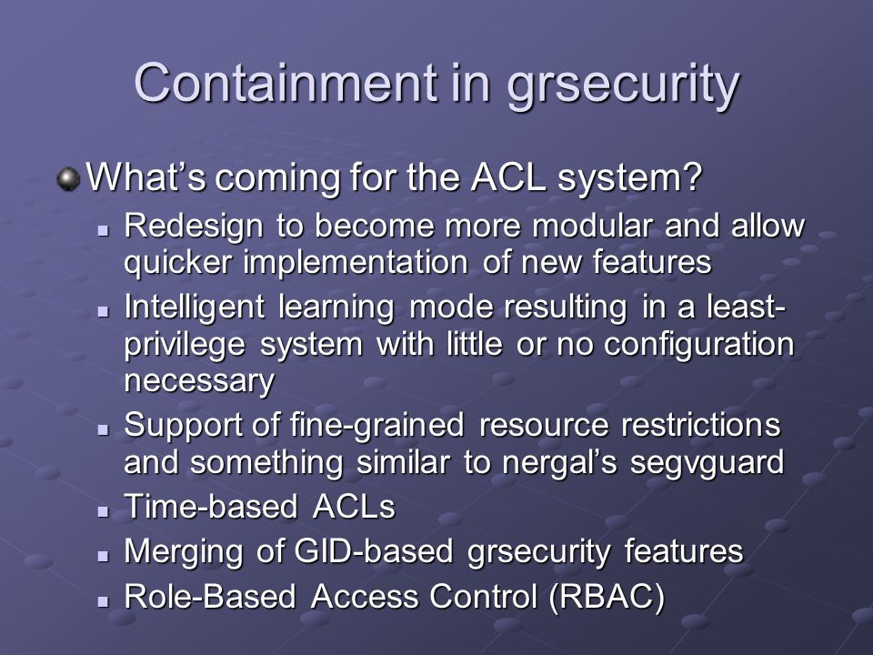 Containment in grsecurity Whats coming for the ACL system? Redesign to become more modular and allow quicker implementation of new features Redesign t