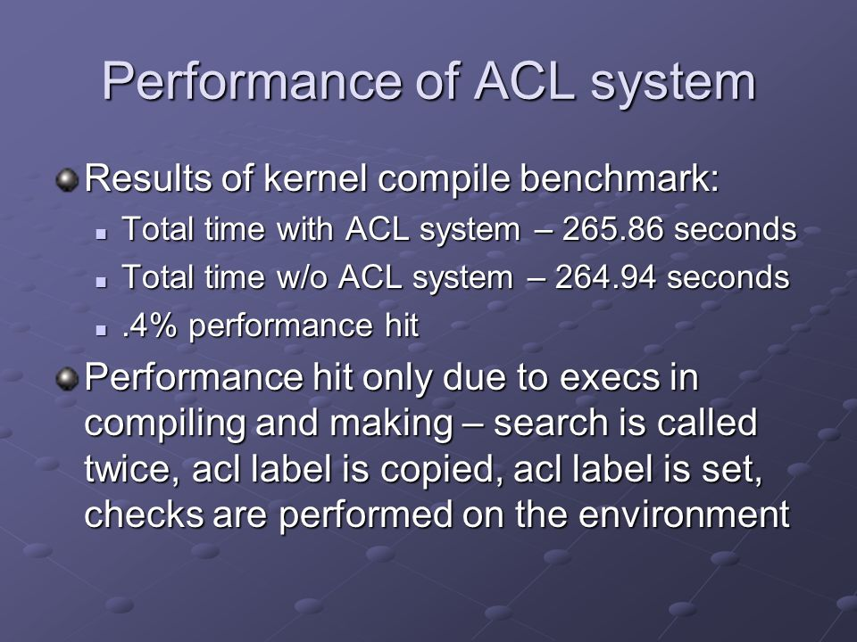Performance of ACL system Results of kernel compile benchmark: Total time with ACL system – 265.86 seconds Total time with ACL system – 265.86 seconds