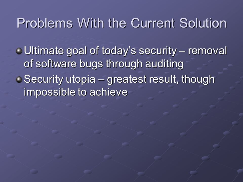 Problems With the Current Solution Ultimate goal of todays security – removal of software bugs through auditing Security utopia – greatest result, tho