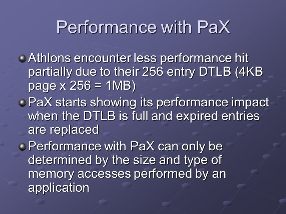 Athlons encounter less performance hit partially due to their 256 entry DTLB (4KB page x 256 = 1MB) PaX starts showing its performance impact when the