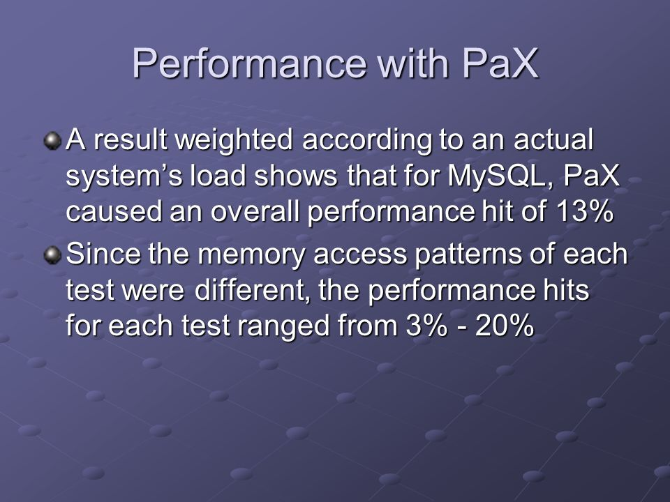 A result weighted according to an actual systems load shows that for MySQL, PaX caused an overall performance hit of 13% Since the memory access patte