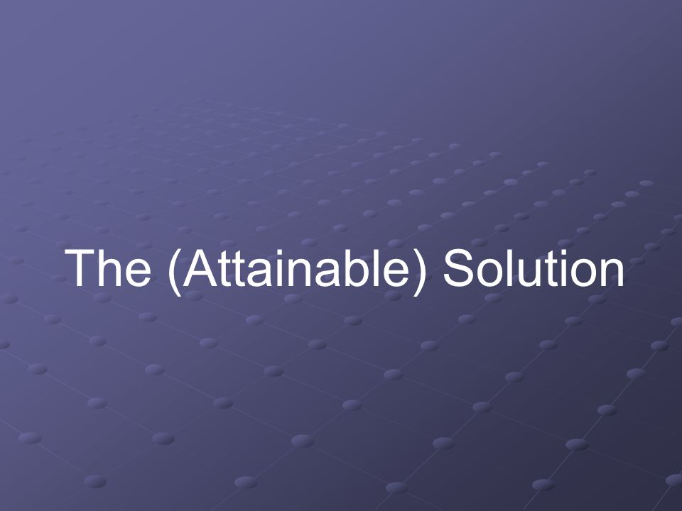 The (Attainable) Solution