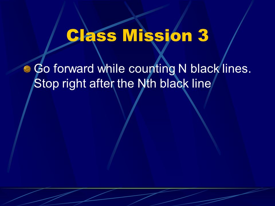 Class Mission 2 Go forward until the robot detects the edge of the white board. Stop at the edge of the board