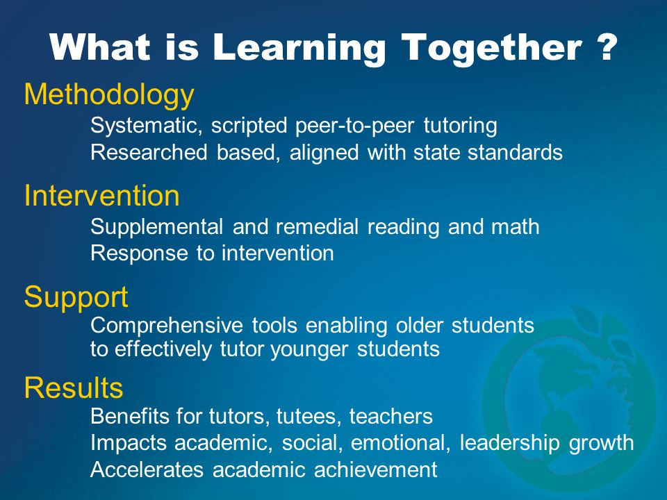 What is Learning Together ? Methodology Systematic, scripted peer-to-peer tutoring Researched based, aligned with state standards Intervention Supplem