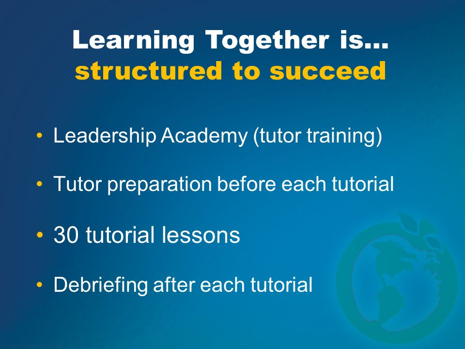 Leadership Academy (tutor training) Tutor preparation before each tutorial 30 tutorial lessons Debriefing after each tutorial Learning Together is… st