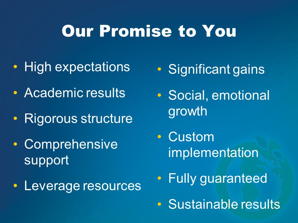 High expectations Academic results Rigorous structure Comprehensive support Leverage resources Our Promise to You Significant gains Social, emotional