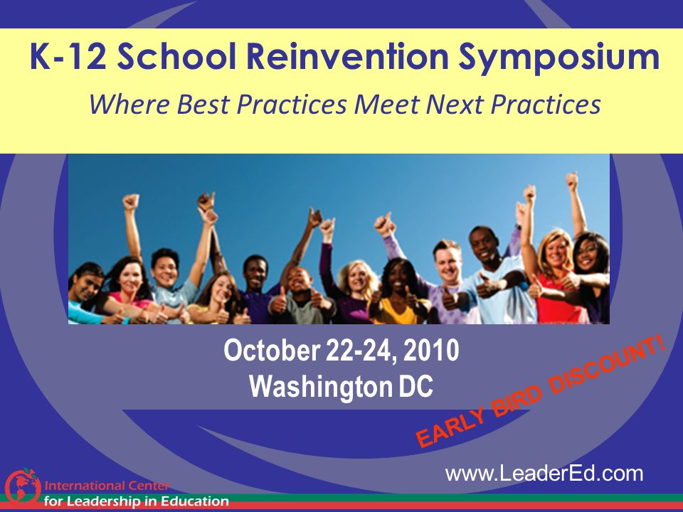 October 22-24, 2010 Washington DC K-12 School Reinvention Symposium Where Best Practices Meet Next Practices www.LeaderEd.com EARLY BIRD DISCOUNT!