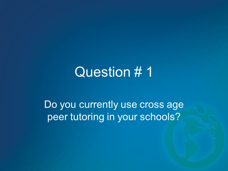 Question # 1 Do you currently use cross age peer tutoring in your schools?