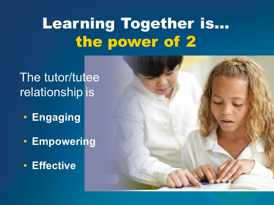 Learning Together is… customized implementation Before, during or after school Flexible tutor/tutee models Class-to-class Elementary peer-to-peer Middle school to elementary High school to elementary, middle College or adult to elementary, middle