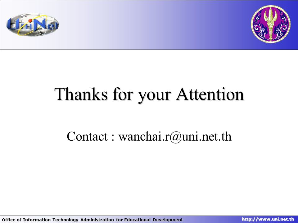 Office of Information Technology Administration for Educational Development http://www.uni.net.th Thanks for your Attention Contact : wanchai.r@uni.ne
