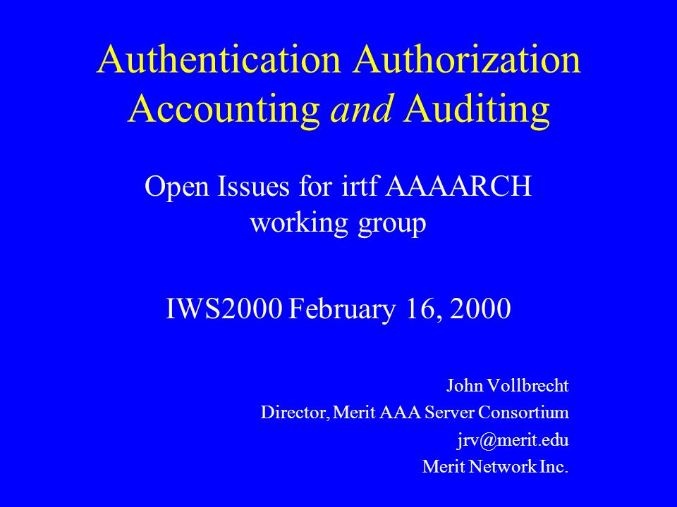 Authentication Authorization Accounting and Auditing Open Issues for irtf AAAARCH working group IWS2000 February 16, 2000 John Vollbrecht Director, Me
