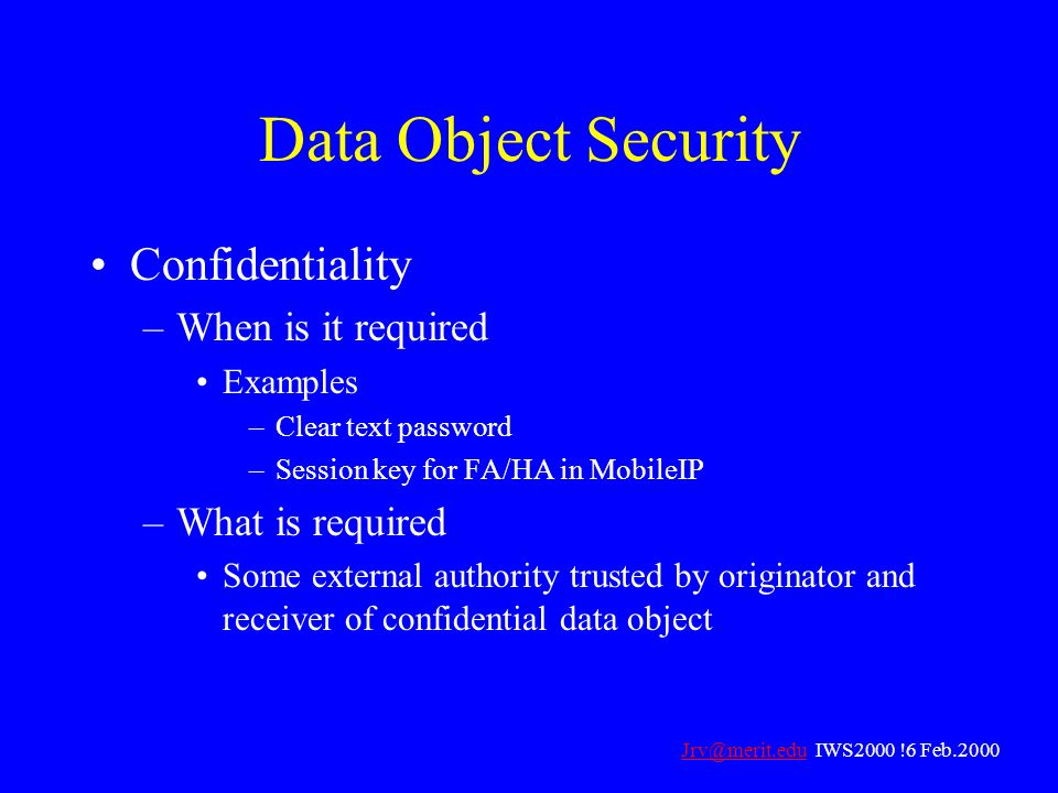 Data Object Security Confidentiality –When is it required Examples –Clear text password –Session key for FA/HA in MobileIP –What is required Some exte