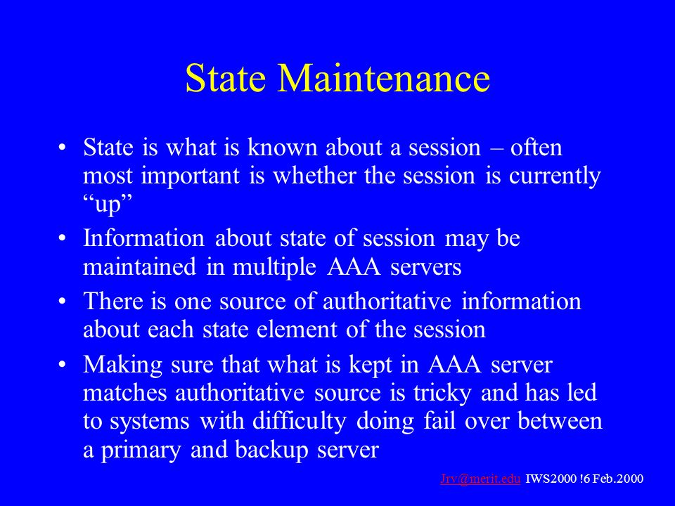 State Maintenance State is what is known about a session – often most important is whether the session is currently up Information about state of sess