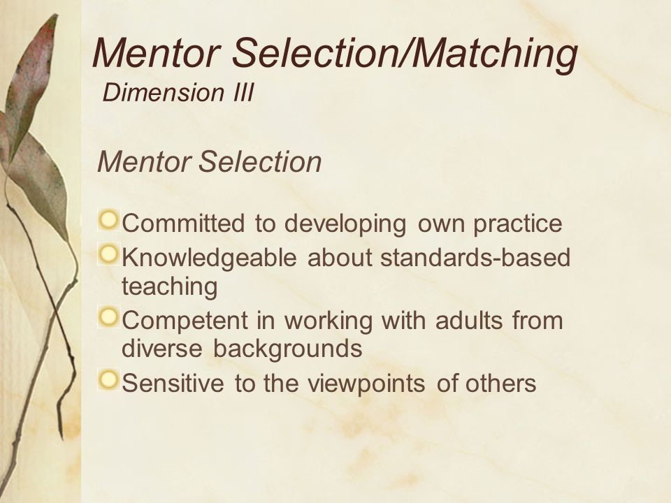 Mentor Selection/Matching Dimension III Mentor Selection Committed to developing own practice Knowledgeable about standards-based teaching Competent i
