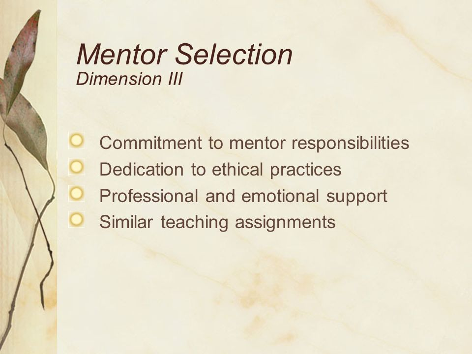 Mentor Selection Dimension III Commitment to mentor responsibilities Dedication to ethical practices Professional and emotional support Similar teachi