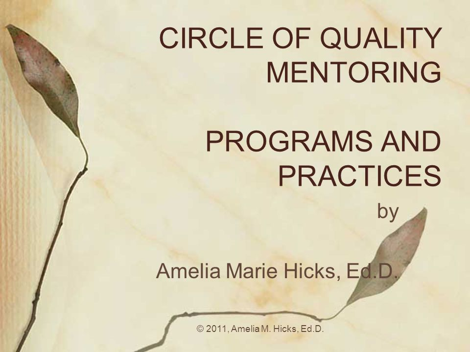 © 2011, Amelia M. Hicks, Ed.D. CIRCLE OF QUALITY MENTORING PROGRAMS AND PRACTICES by Amelia Marie Hicks, Ed.D.