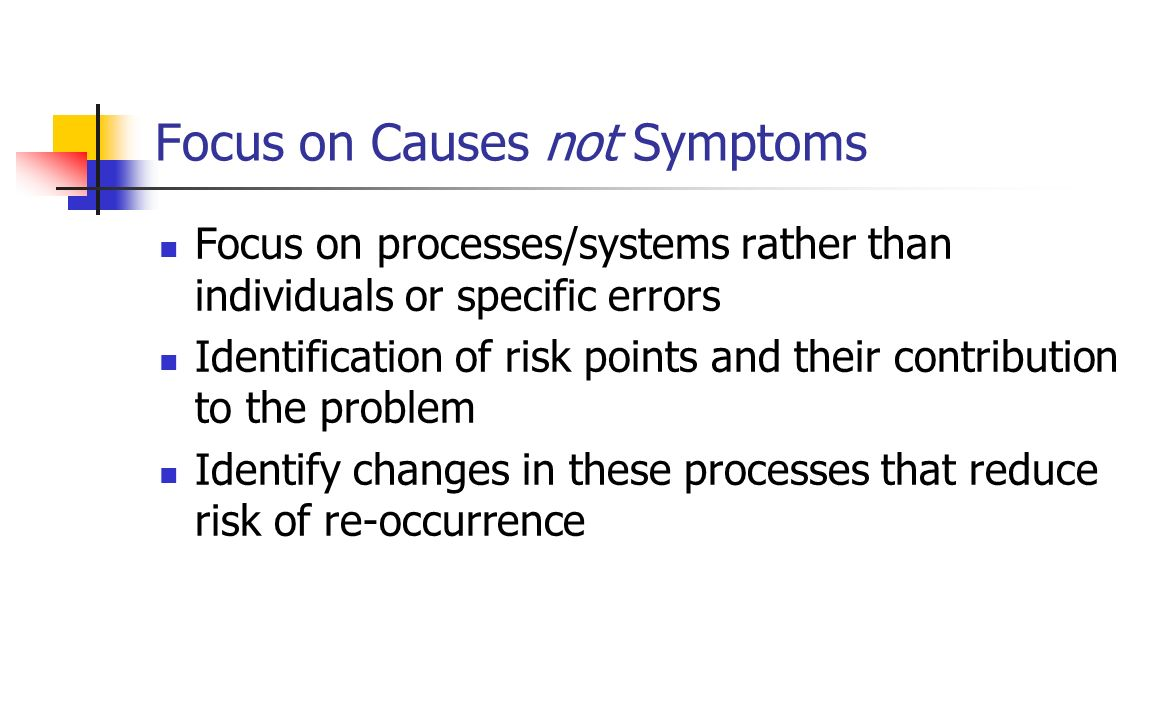 Focus on Causes not Symptoms Focus on processes/systems rather than individuals or specific errors Identification of risk points and their contributio