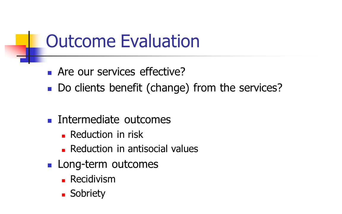 Outcome Evaluation Are our services effective? Do clients benefit (change) from the services? Intermediate outcomes Reduction in risk Reduction in ant