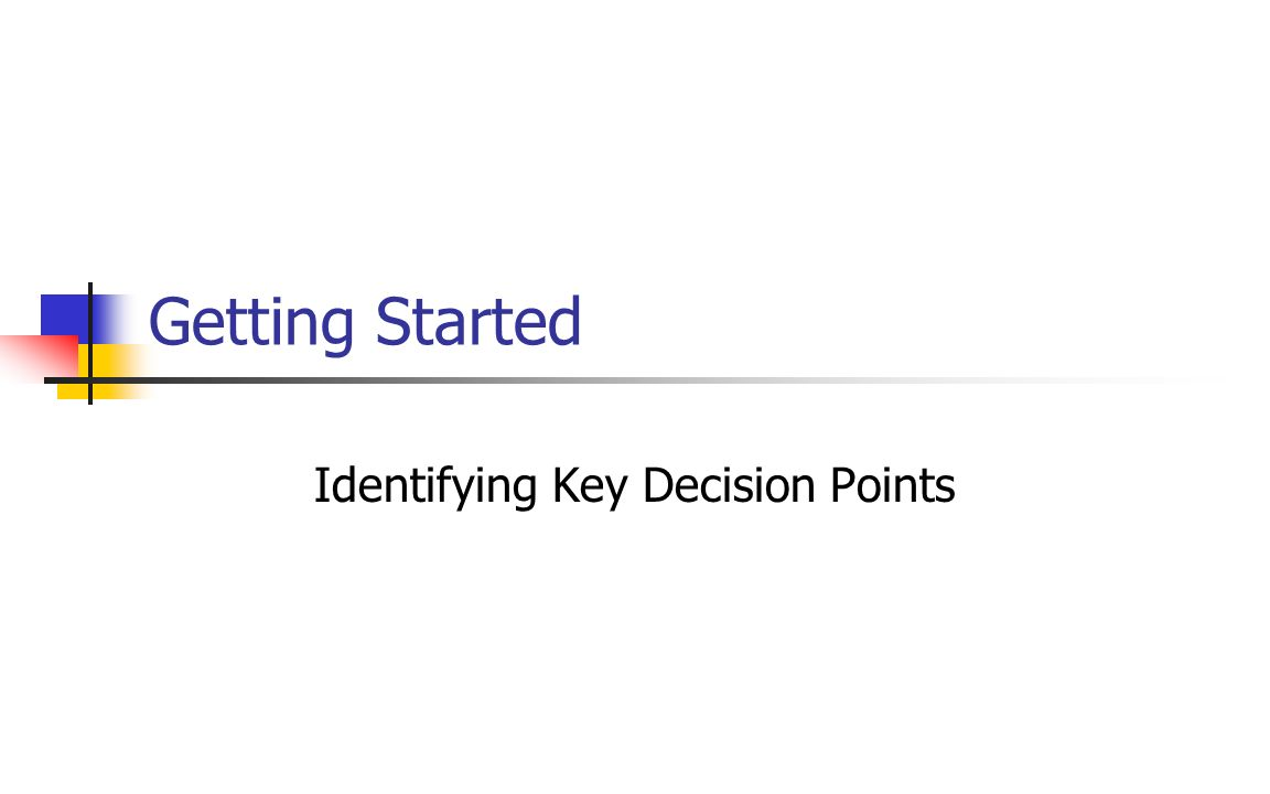 Getting Started Identifying Key Decision Points
