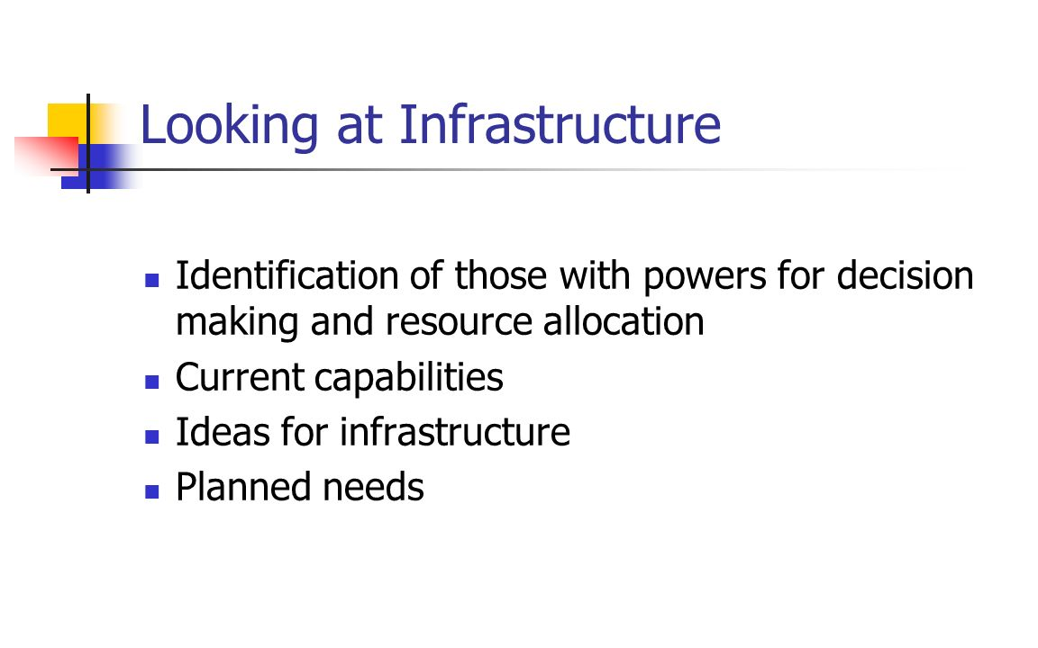 Looking at Infrastructure Identification of those with powers for decision making and resource allocation Current capabilities Ideas for infrastructur