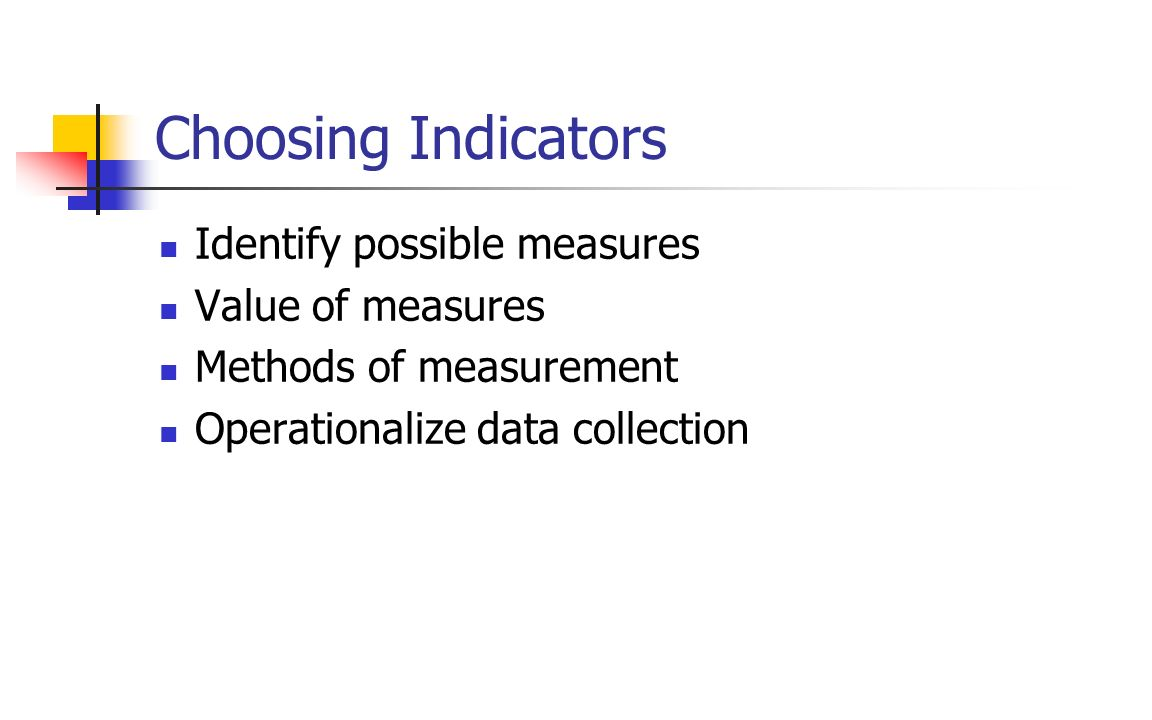 Choosing Indicators Identify possible measures Value of measures Methods of measurement Operationalize data collection